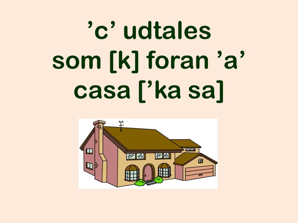 'c' udtales som [k] foran 'a' casa ['ka sa]